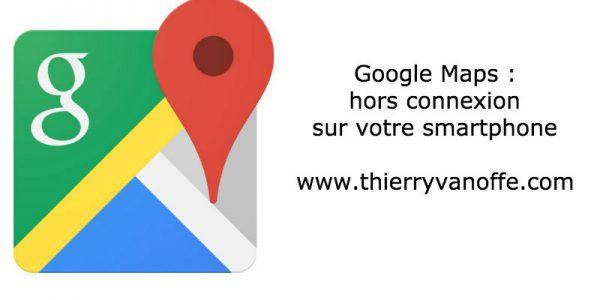 Google Maps hors connexion sur votre smartphone