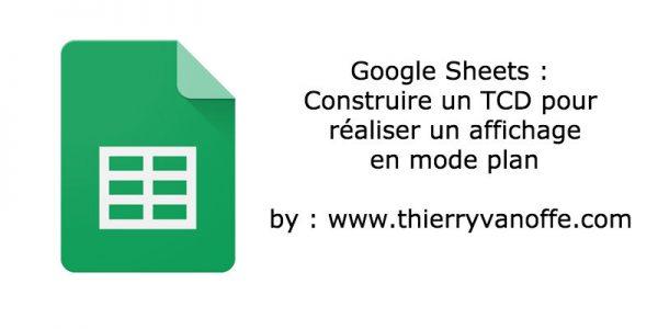 Google Sheets : Construire un TCD pour réaliser un affichage en mode plan