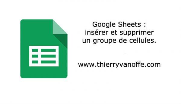 Google Sheets : insérer et supprimer un groupe de cellules.