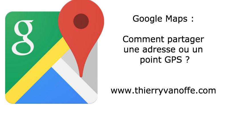 google maps   comment partager une adresse ou un point gps